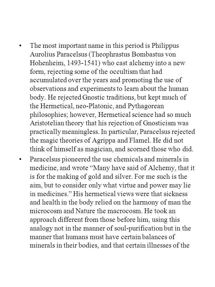 The most important name in this period is Philippus Aurolius Paracelsus (Theophrastus Bombastus von Hohenheim, 1493-1541) who cast alchemy into a new