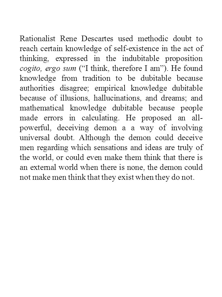 Rationalist Rene Descartes used methodic doubt to reach certain knowledge of self-existence in the act of thinking, expressed in the indubitable propo