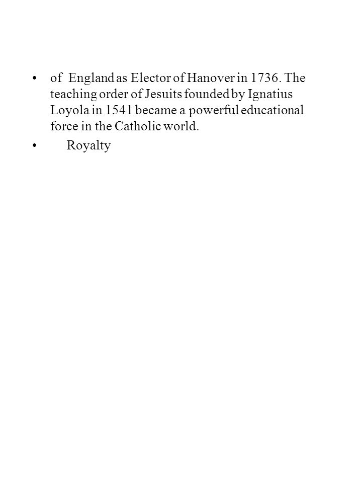 of England as Elector of Hanover in 1736. The teaching order of Jesuits founded by Ignatius Loyola in 1541 became a powerful educational force in the