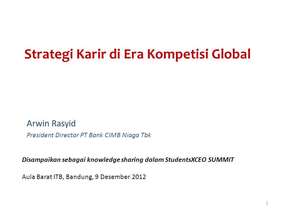 Strategi Karir di Era Kompetisi Global Arwin Rasyid President Director PT Bank CIMB Niaga Tbk Disampaikan sebagai knowledge sharing dalam StudentsXCEO