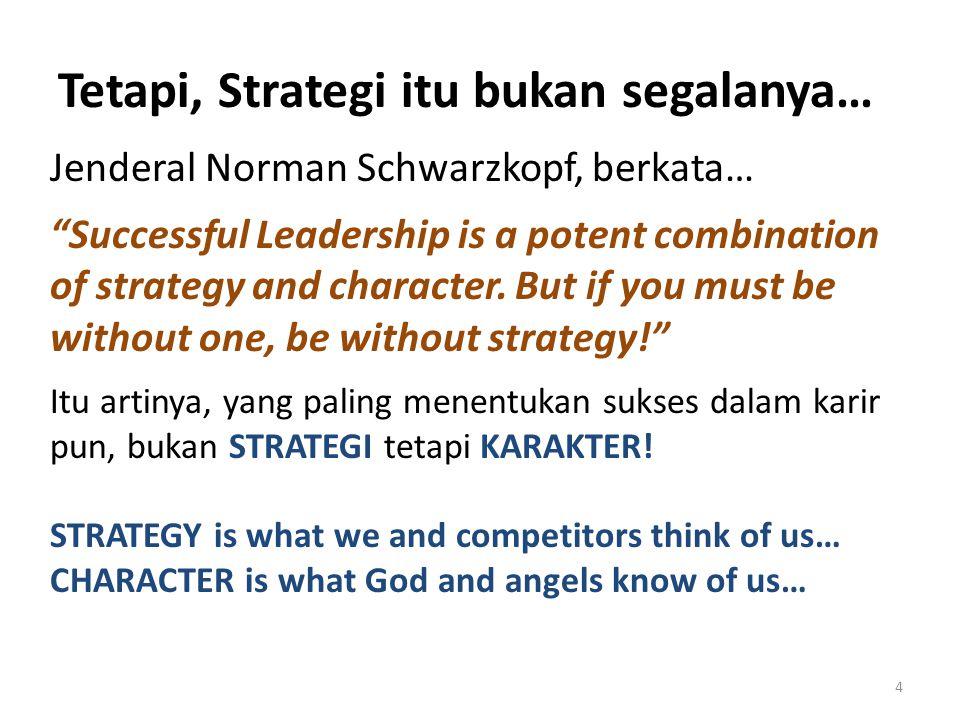 "Tetapi, Strategi itu bukan segalanya… Jenderal Norman Schwarzkopf, berkata… ""Successful Leadership is a potent combination of strategy and character."