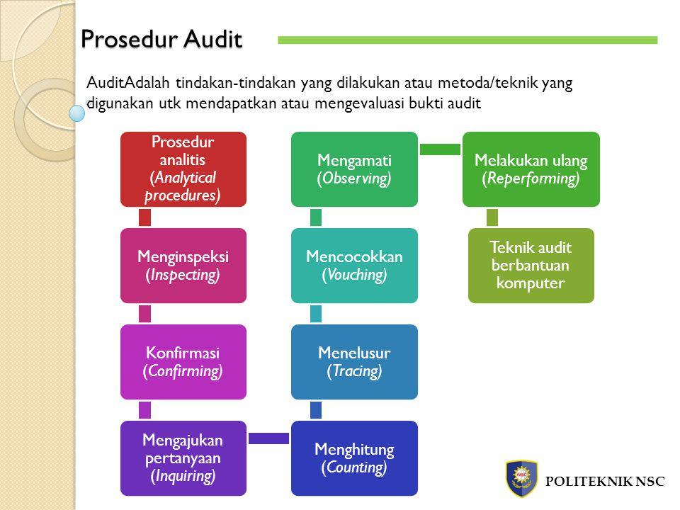 Prosedur Audit POLITEKNIK NSC AuditAdalah tindakan-tindakan yang dilakukan atau metoda/teknik yang digunakan utk mendapatkan atau mengevaluasi bukti audit Prosedur analitis (Analytical procedures) Menginspeksi (Inspecting) Konfirmasi (Confirming) Mengajukan pertanyaan (Inquiring) Menghitung (Counting) Menelusur (Tracing) Mencocokkan (Vouching) Mengamati (Observing) Melakukan ulang (Reperforming) Teknik audit berbantuan komputer