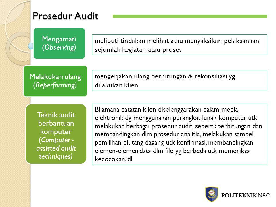 Prosedur Audit POLITEKNIK NSC meliputi tindakan melihat atau menyaksikan pelaksanaan sejumlah kegiatan atau proses Mengamati (Observing) Melakukan ulang (Reperforming) mengerjakan ulang perhitungan & rekonsiliasi yg dilakukan klien Teknik audit berbantuan komputer (Computer - assisted audit techniques) Bilamana catatan klien diselenggarakan dalam media elektronik dg menggunakan perangkat lunak komputer utk melakukan berbagai prosedur audit, seperti: perhitungan dan membandingkan dlm prosedur analitis, melakukan sampel pemilihan piutang dagang utk konfirmasi, membandingkan elemen-elemen data dlm file yg berbeda utk memeriksa kecocokan, dll
