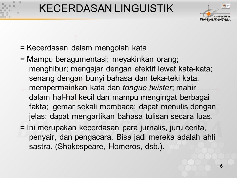 16 KECERDASAN LINGUISTIK = Kecerdasan dalam mengolah kata = Mampu beragumentasi; meyakinkan orang; menghibur; mengajar dengan efektif lewat kata-kata;
