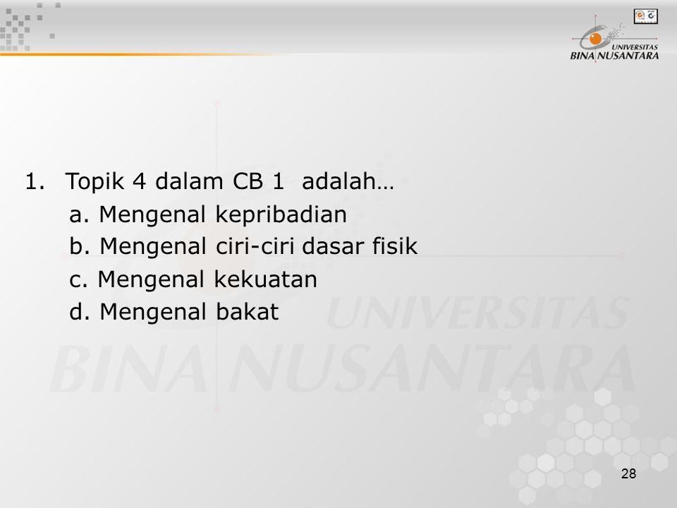 28 1. Topik 4 dalam CB 1 adalah… a. Mengenal kepribadian b. Mengenal ciri-ciri dasar fisik c. Mengenal kekuatan d. Mengenal bakat