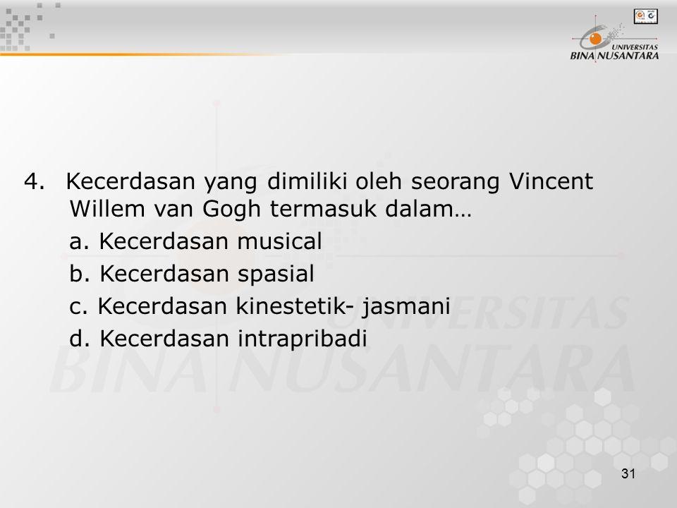 31 4. Kecerdasan yang dimiliki oleh seorang Vincent Willem van Gogh termasuk dalam… a. Kecerdasan musical b. Kecerdasan spasial c. Kecerdasan kinestet