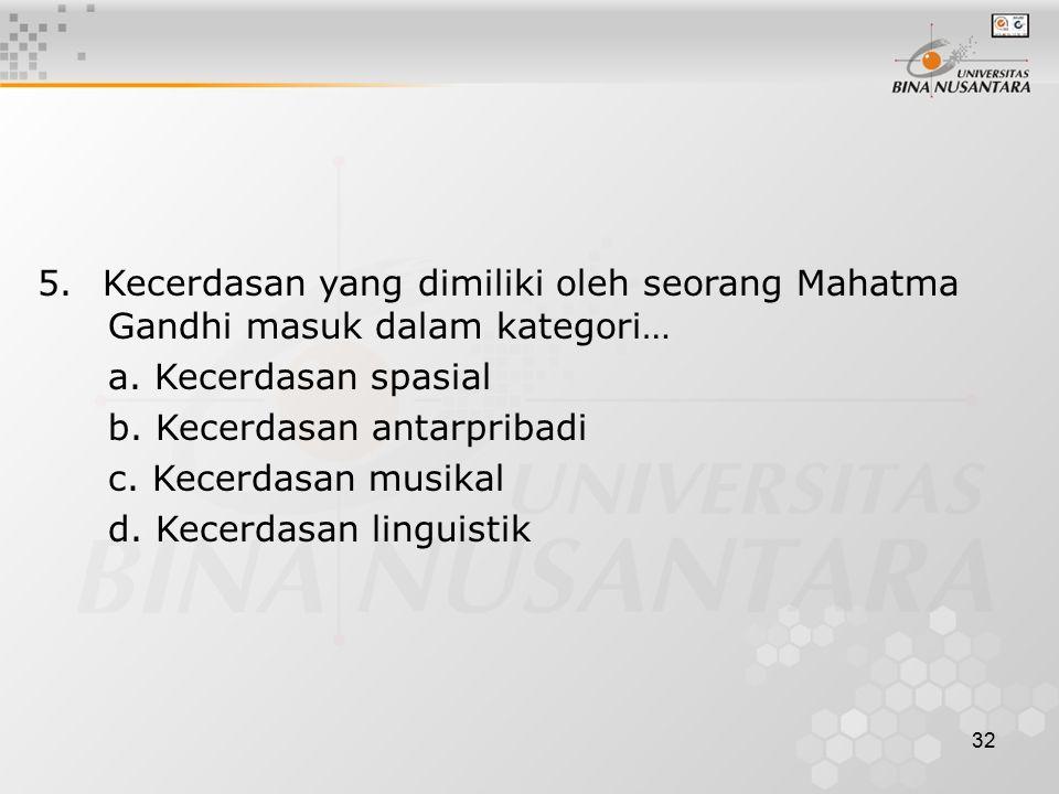 32 5. Kecerdasan yang dimiliki oleh seorang Mahatma Gandhi masuk dalam kategori… a. Kecerdasan spasial b. Kecerdasan antarpribadi c. Kecerdasan musika