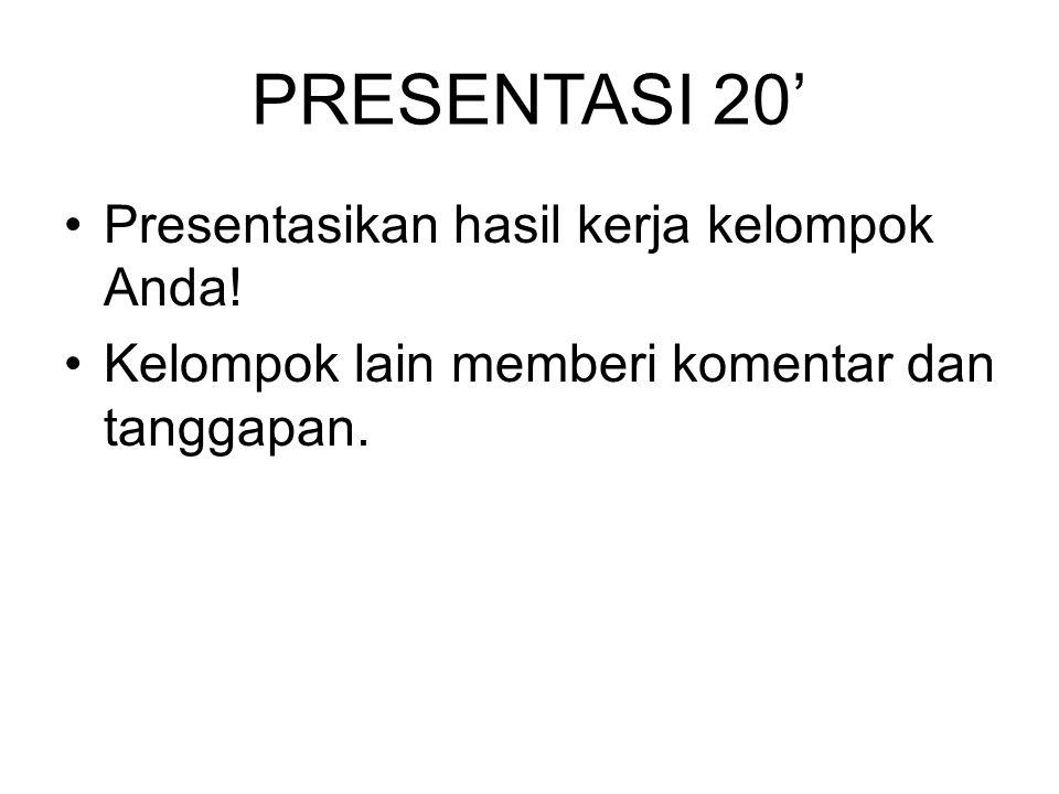 PRESENTASI 20' Presentasikan hasil kerja kelompok Anda! Kelompok lain memberi komentar dan tanggapan.