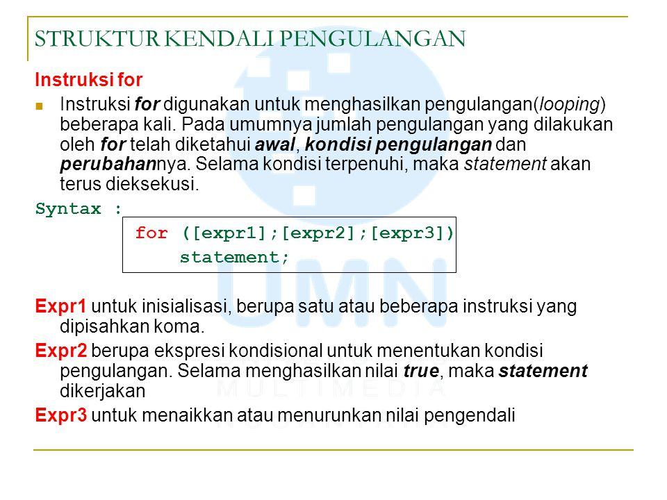 STRUKTUR KENDALI PENGULANGAN for(expr1;expr2;expr3) { statement; } Expr1 dikerjakan hanya sekali (nilai awal) Expr2 diperiksa, jika true, kerjakan statement Expr3 dikerjakan Expr2 diperiksa, jika true, kerjakan statement Expr3 dikerjakan Proses berulang hingga expr2 bernilai false expr1 expr2 statementexpr3 True next statements False