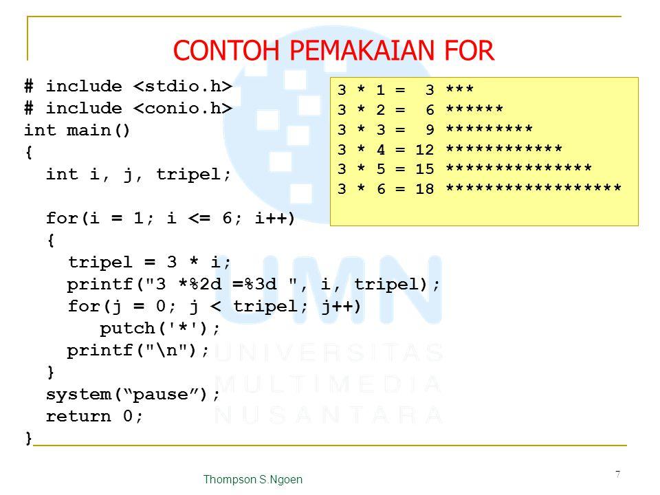 # include int main() { int i, j; for (i = 1; i <= 10; i++) { if (i % 3 == 0) continue; printf( %2d , i); for (j = 0; j < i; j++) putchar( * ); printf( \n ); } system( pause ); return 0; } 1 * 2 ** 4 **** 5 ***** 7 ******* 8 ******** 10 ********** CONTOH PEMAKAIAN CONTINUE Thompson S.Ngoen