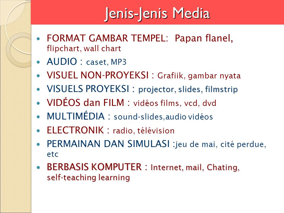 Jenis-Jenis Media FORMAT GAMBAR TEMPEL: Papan flanel, flipchart, wall chart AUDIO : caset, MP3 VISUEL NON-PROYEKSI : Grafiik, gambar nyata : projector, slides, filmstrip VISUELS PROYEKSI : projector, slides, filmstrip É é VIDÉOS dan FILM : vidéos films, vcd, dvd É é MULTIMÉDIA : sound-slides,audio vidéos ELECTRONIK : radio, télévision PERMAINAN DAN SIMULASI : jeu de mai, cité perdue, etc BERBASIS KOMPUTER : Internet, mail, Chating, self-teaching learning BERBASIS KOMPUTER : Internet, mail, Chating, self-teaching learning