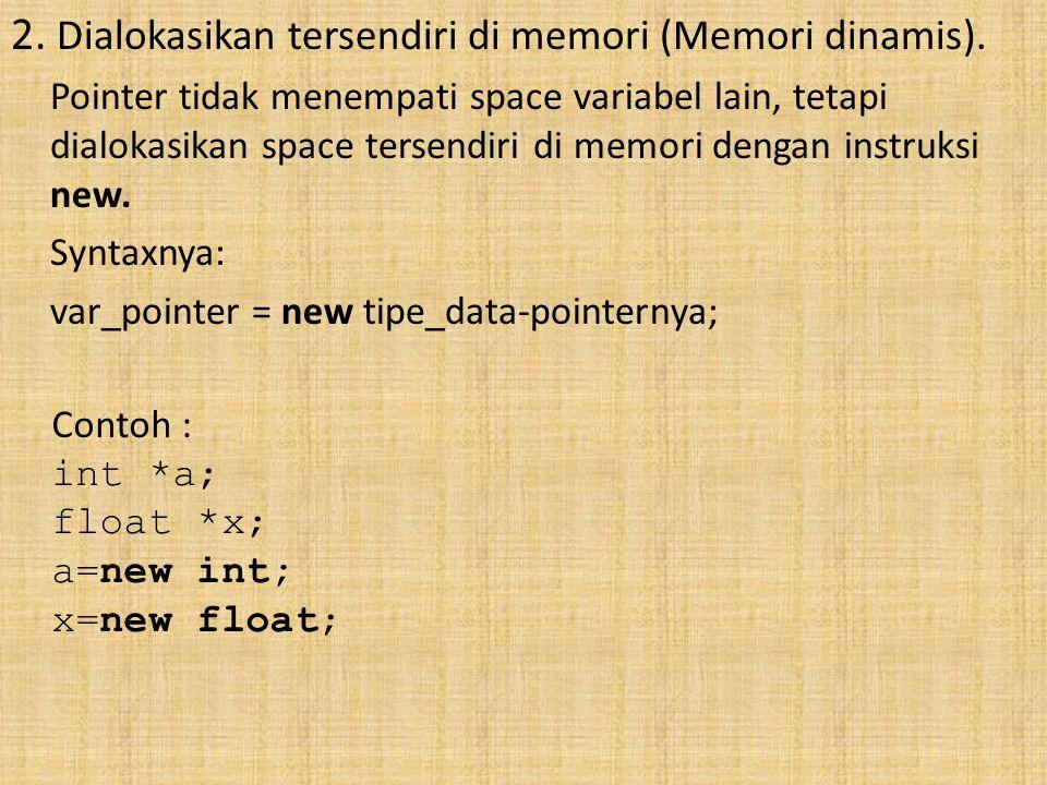 2. Dialokasikan tersendiri di memori (Memori dinamis). Pointer tidak menempati space variabel lain, tetapi dialokasikan space tersendiri di memori den