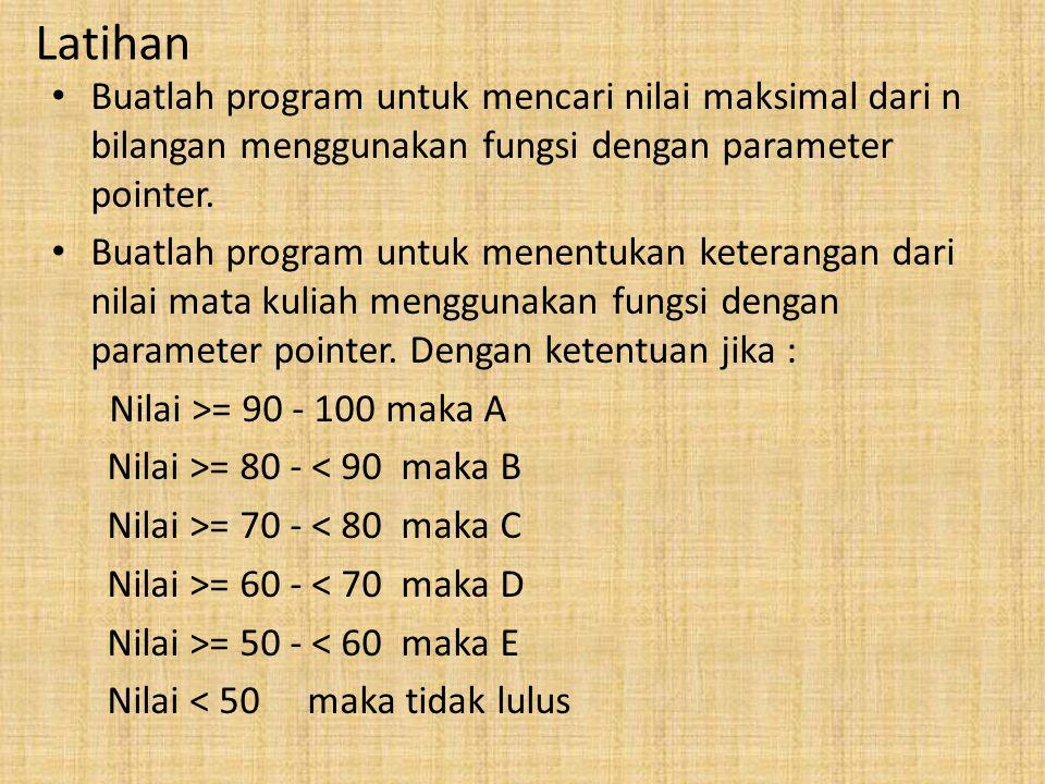 Latihan Buatlah program untuk mencari nilai maksimal dari n bilangan menggunakan fungsi dengan parameter pointer. Buatlah program untuk menentukan ket
