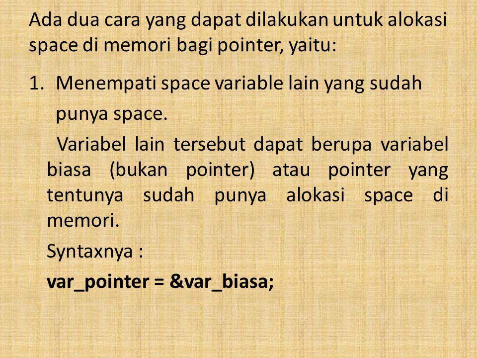 Ada dua cara yang dapat dilakukan untuk alokasi space di memori bagi pointer, yaitu: 1.Menempati space variable lain yang sudah punya space. Variabel