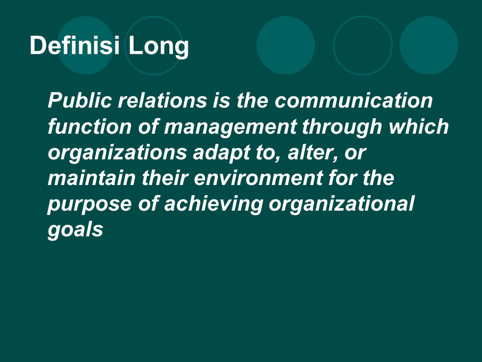 Definisi Long Public relations is the communication function of management through which organizations adapt to, alter, or maintain their environment for the purpose of achieving organizational goals