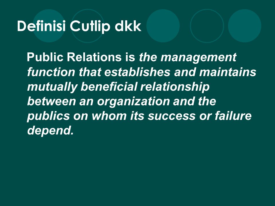 Definisi Cutlip dkk Public Relations is the management function that establishes and maintains mutually beneficial relationship between an organizatio