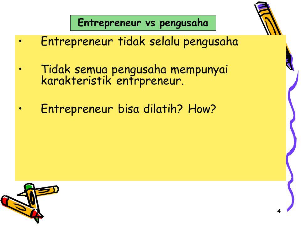 4 Entrepreneur tidak selalu pengusaha Tidak semua pengusaha mempunyai karakteristik entrpreneur. Entrepreneur bisa dilatih? How? Entrepreneur vs pengu