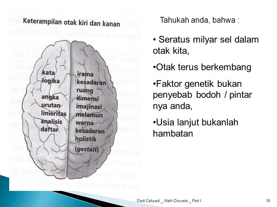 Tahukah anda, bahwa : Seratus milyar sel dalam otak kita, Otak terus berkembang Faktor genetik bukan penyebab bodoh / pintar nya anda, Usia lanjut bukanlah hambatan 18Dadi Cahyadi _ Math Discrete _ Pert I