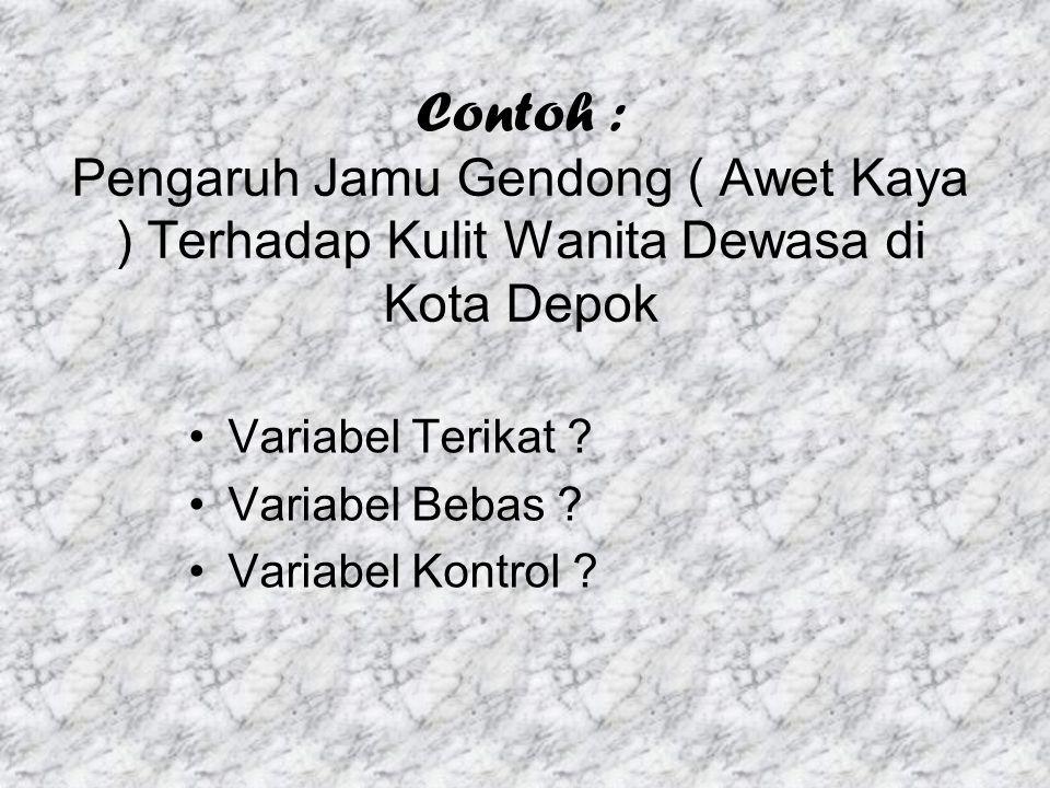 Contoh : Pengaruh Jamu Gendong ( Awet Kaya ) Terhadap Kulit Wanita Dewasa di Kota Depok Variabel Terikat ? Variabel Bebas ? Variabel Kontrol ?