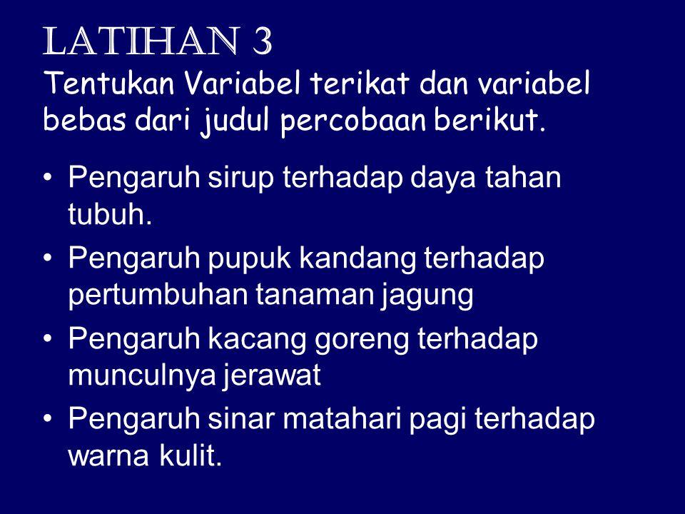 Latihan 3 Tentukan Variabel terikat dan variabel bebas dari judul percobaan berikut. Pengaruh sirup terhadap daya tahan tubuh. Pengaruh pupuk kandang