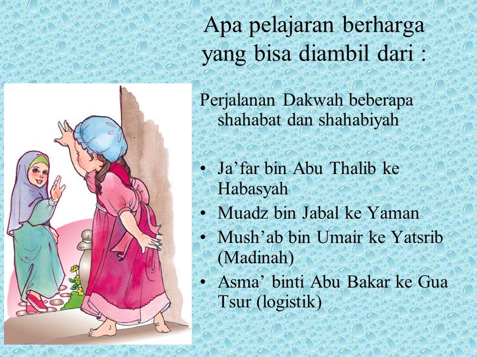 Apa pelajaran berharga yang bisa diambil dari : Perjalanan Dakwah beberapa shahabat dan shahabiyah Ja'far bin Abu Thalib ke Habasyah Muadz bin Jabal ke Yaman Mush'ab bin Umair ke Yatsrib (Madinah) Asma' binti Abu Bakar ke Gua Tsur (logistik)