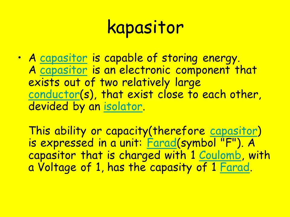 kapasitor A capasitor is capable of storing energy. A capasitor is an electronic component that exists out of two relatively large conductor(s), that