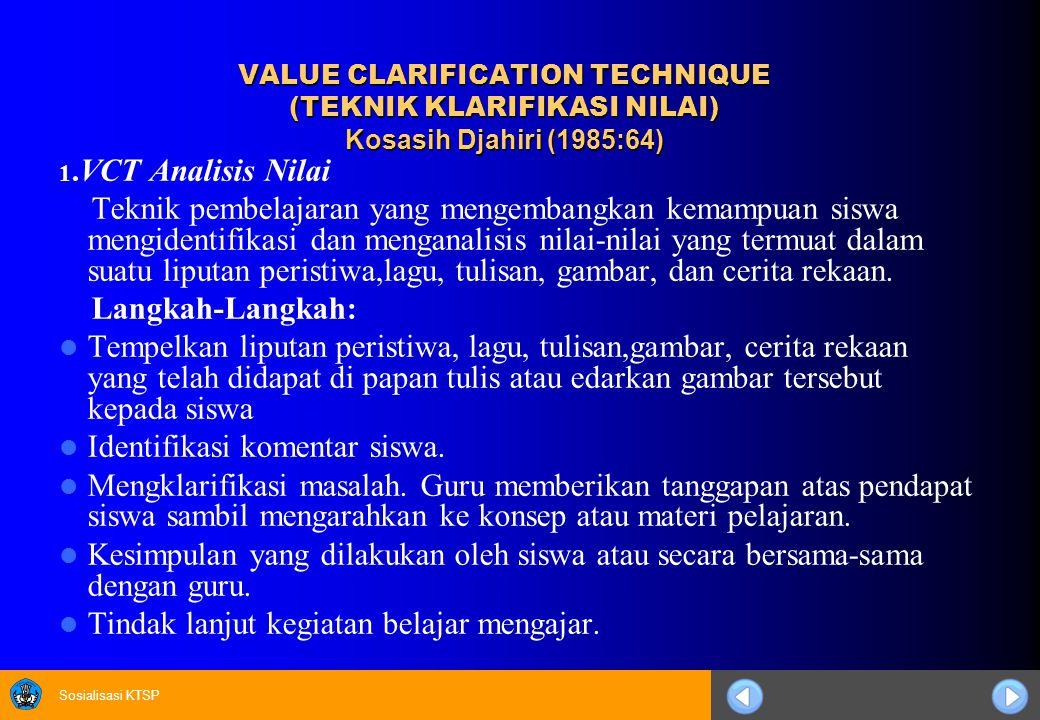 Sosialisasi KTSP VALUE CLARIFICATION TECHNIQUE (TEKNIK KLARIFIKASI NILAI) Kosasih Djahiri (1985:64) 1.VCT Analisis Nilai Teknik pembelajaran yang meng