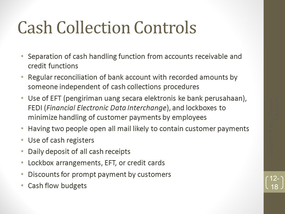 Cash Collection Controls Separation of cash handling function from accounts receivable and credit functions Regular reconciliation of bank account wit