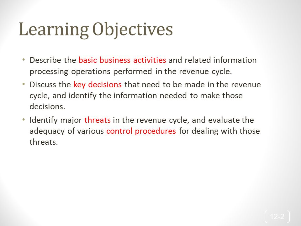 Learning Objectives Describe the basic business activities and related information processing operations performed in the revenue cycle. Discuss the k