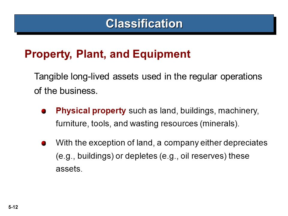 5-12 Tangible long-lived assets used in the regular operations of the business. Physical property such as land, buildings, machinery, furniture, tools