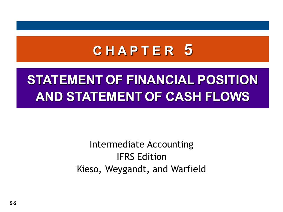 5-2 C H A P T E R 5 STATEMENT OF FINANCIAL POSITION AND STATEMENT OF CASH FLOWS Intermediate Accounting IFRS Edition Kieso, Weygandt, and Warfield