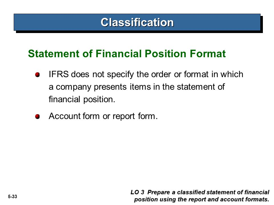 5-33 Statement of Financial Position Format IFRS does not specify the order or format in which a company presents items in the statement of financial position.