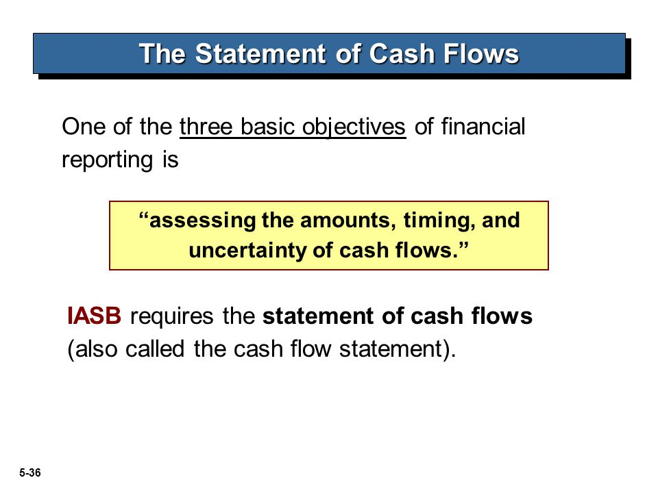 5-36 The Statement of Cash Flows One of the three basic objectives of financial reporting is assessing the amounts, timing, and uncertainty of cash flows. IASB requires the statement of cash flows (also called the cash flow statement).