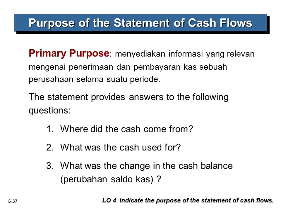 5-37 Primary Purpose : menyediakan informasi yang relevan mengenai penerimaan dan pembayaran kas sebuah perusahaan selama suatu periode. The statement