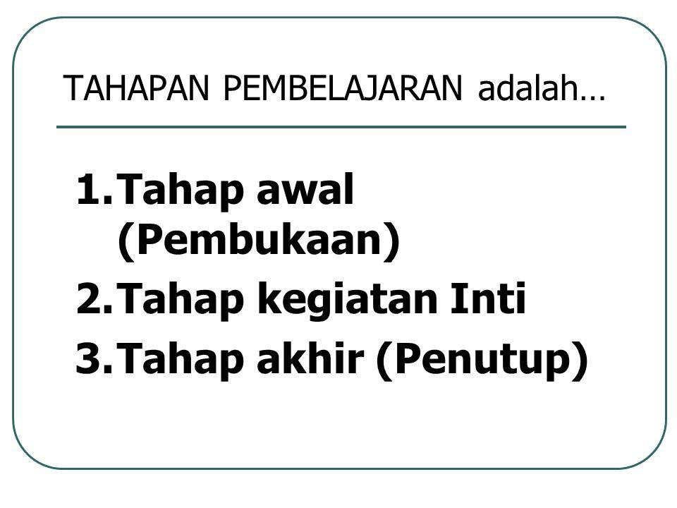 TAHAPAN PEMBELAJARAN adalah… 1.Tahap awal (Pembukaan) 2.Tahap kegiatan Inti 3.Tahap akhir (Penutup)