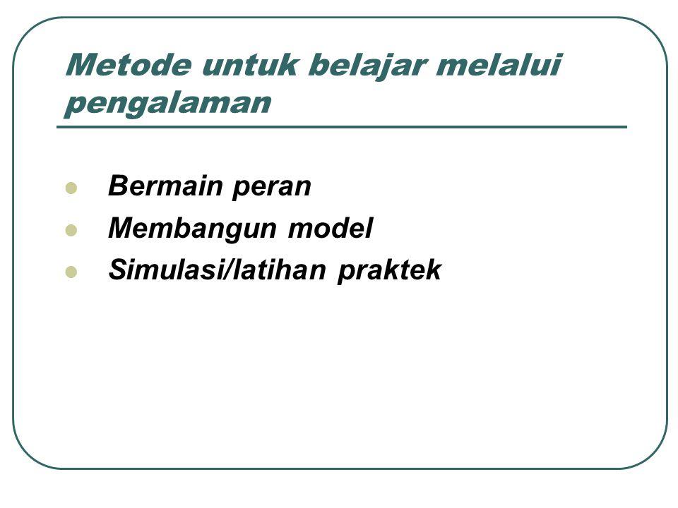 Metode untuk belajar melalui pengalaman Bermain peran Membangun model Simulasi/latihan praktek