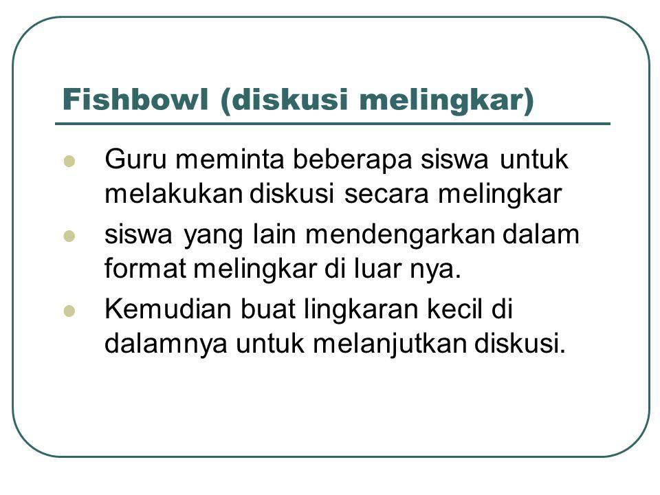 Fishbowl (diskusi melingkar) Guru meminta beberapa siswa untuk melakukan diskusi secara melingkar siswa yang lain mendengarkan dalam format melingkar