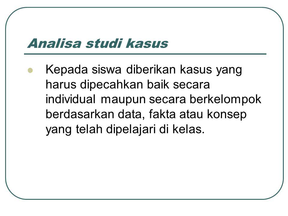 Analisa studi kasus Kepada siswa diberikan kasus yang harus dipecahkan baik secara individual maupun secara berkelompok berdasarkan data, fakta atau k