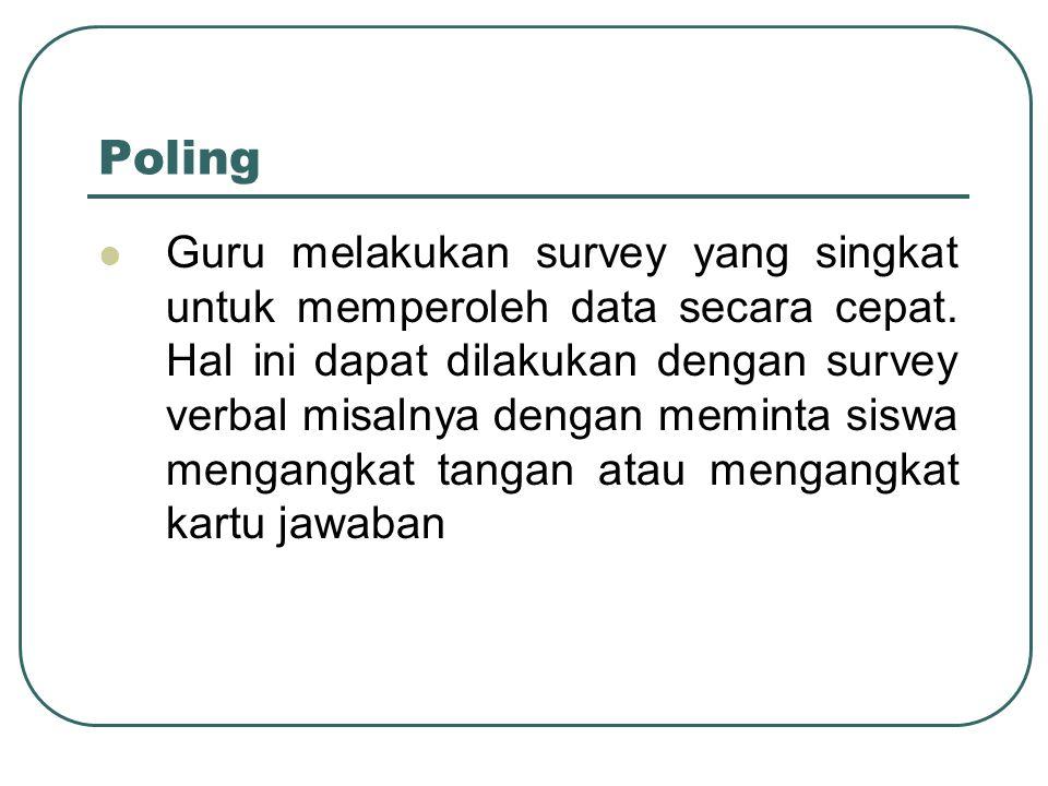 Poling Guru melakukan survey yang singkat untuk memperoleh data secara cepat. Hal ini dapat dilakukan dengan survey verbal misalnya dengan meminta sis