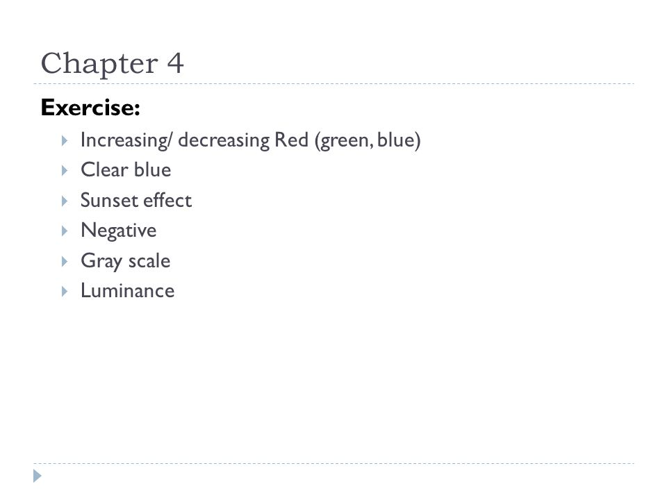 Chapter 4 Exercise:  Increasing/ decreasing Red (green, blue)  Clear blue  Sunset effect  Negative  Gray scale  Luminance