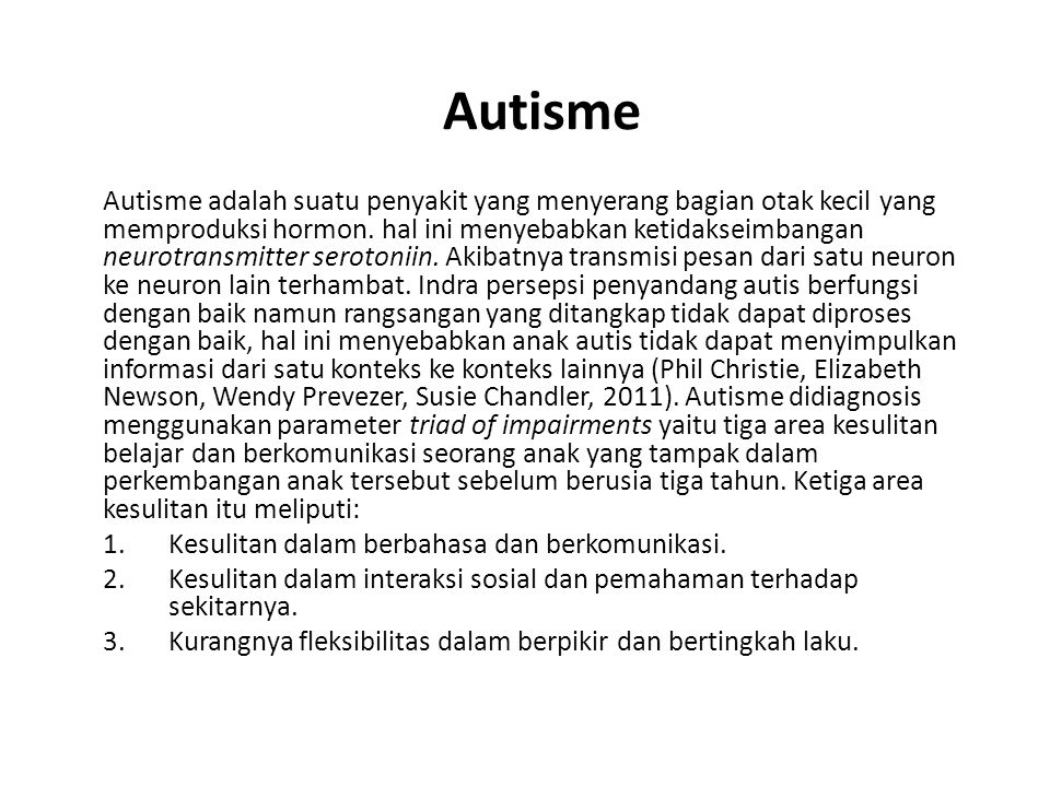 Autisme Autisme adalah suatu penyakit yang menyerang bagian otak kecil yang memproduksi hormon. hal ini menyebabkan ketidakseimbangan neurotransmitter