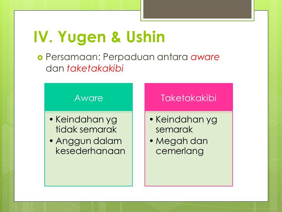 IV. Yugen & Ushin  Persamaan: Perpaduan antara aware dan taketakakibi Aware Keindahan yg tidak semarak Anggun dalam kesederhanaan Taketakakibi Keinda