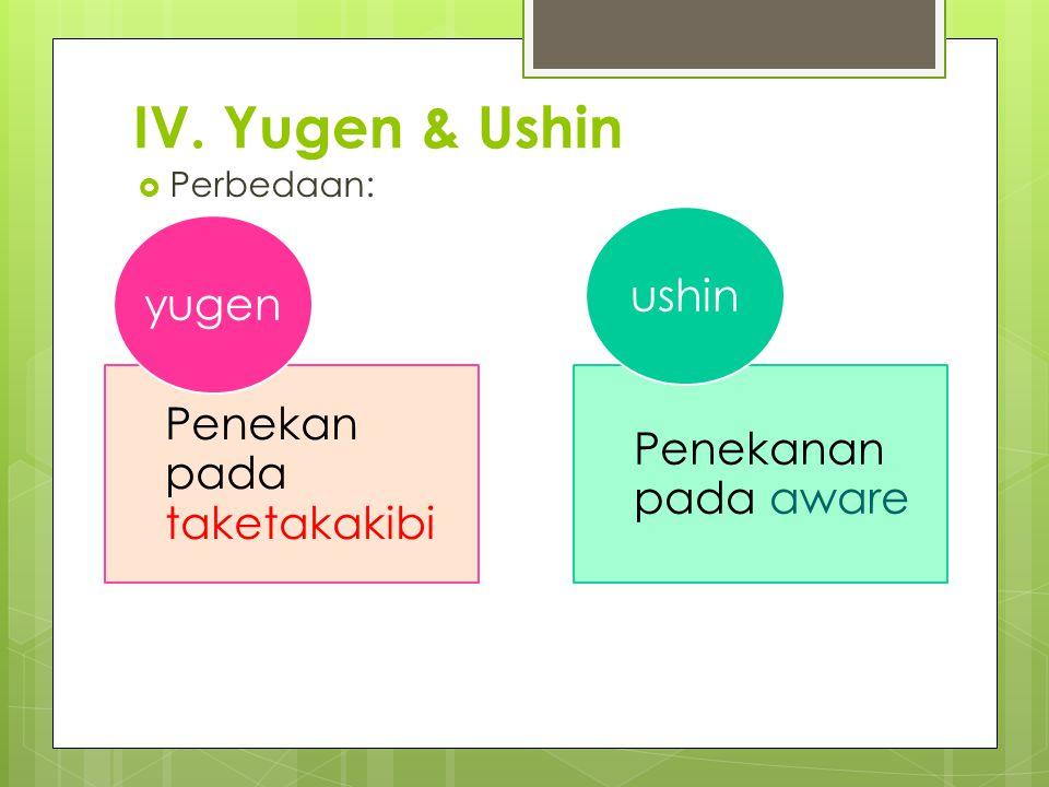 IV. Yugen & Ushin  Perbedaan: Penekan pada taketakakibi yugen Penekanan pada aware ushin