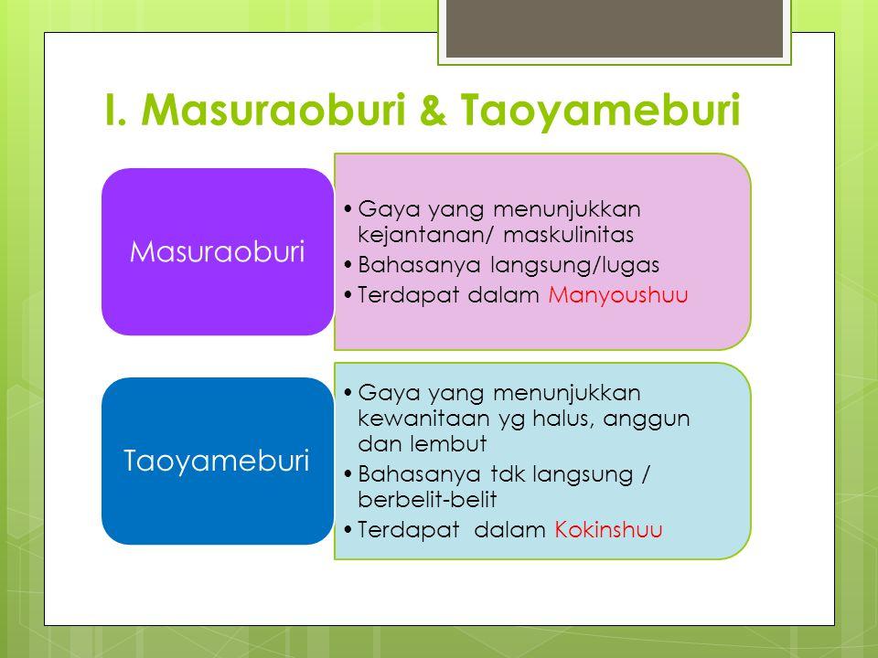 I. Masuraoburi & Taoyameburi Gaya yang menunjukkan kejantanan/ maskulinitas Bahasanya langsung/lugas Terdapat dalam Manyoushuu Masuraoburi Gaya yang m