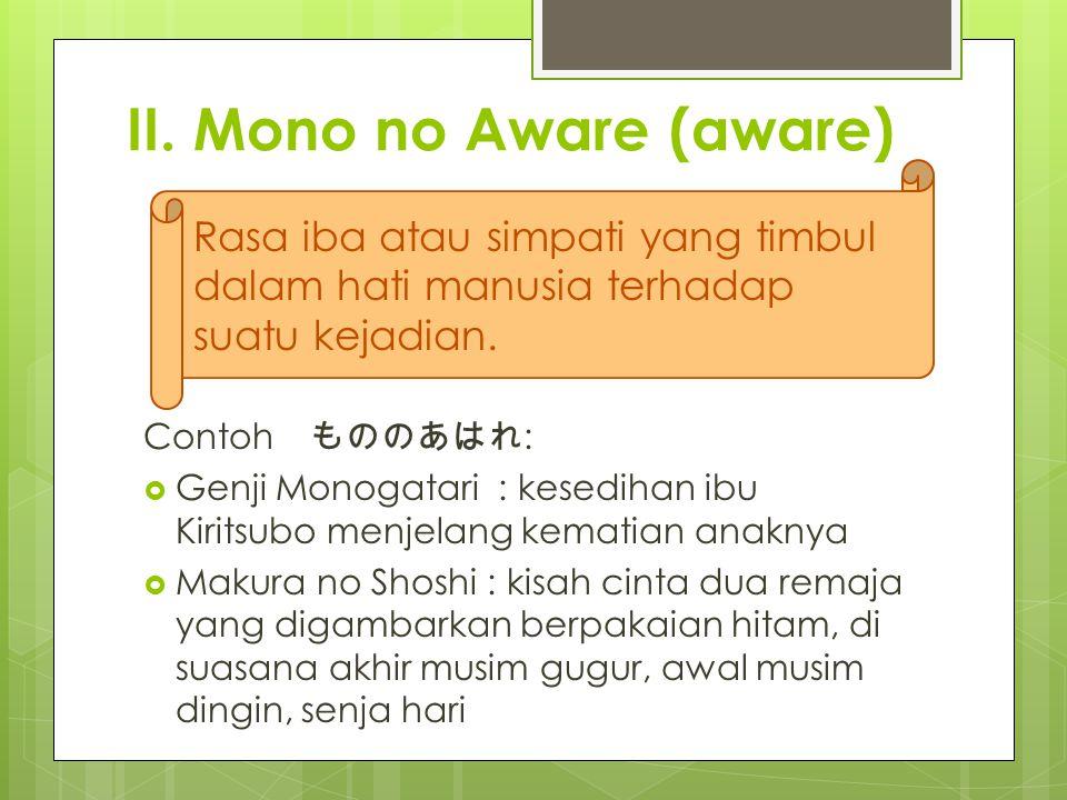 II. Mono no Aware (aware) Contoh もののあはれ :  Genji Monogatari : kesedihan ibu Kiritsubo menjelang kematian anaknya  Makura no Shoshi : kisah cinta dua