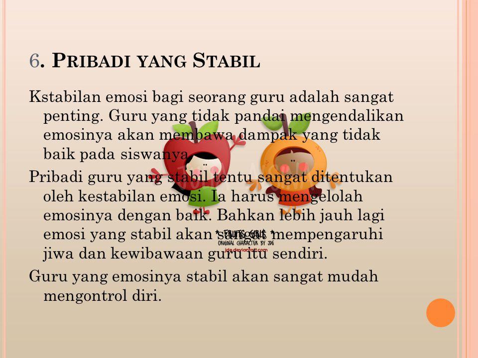 6.P RIBADI YANG S TABIL Kstabilan emosi bagi seorang guru adalah sangat penting.