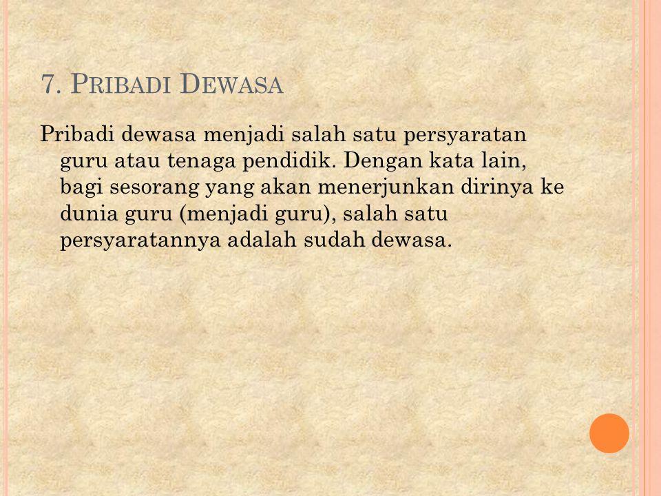 7.P RIBADI D EWASA Pribadi dewasa menjadi salah satu persyaratan guru atau tenaga pendidik.