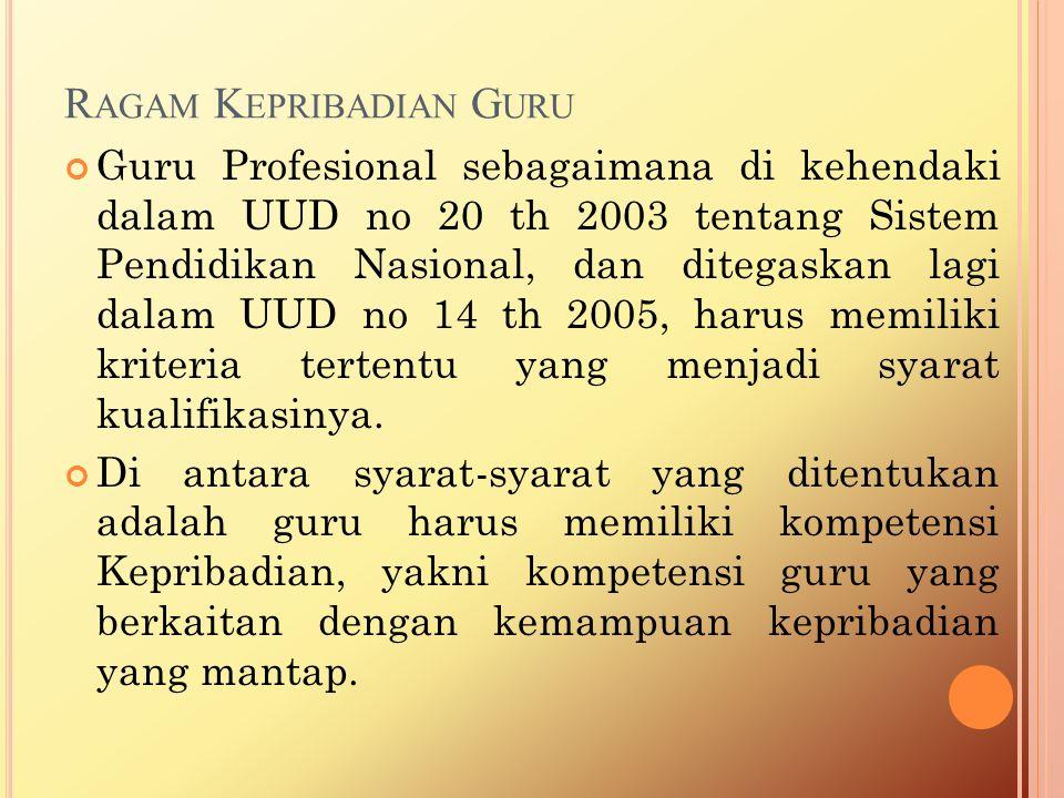 R AGAM K EPRIBADIAN G URU Guru Profesional sebagaimana di kehendaki dalam UUD no 20 th 2003 tentang Sistem Pendidikan Nasional, dan ditegaskan lagi dalam UUD no 14 th 2005, harus memiliki kriteria tertentu yang menjadi syarat kualifikasinya.