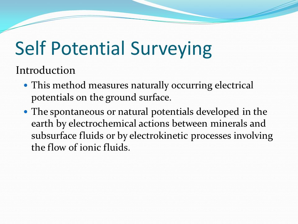 Self Potential Surveying Introduction This method measures naturally occurring electrical potentials on the ground surface. The spontaneous or natural