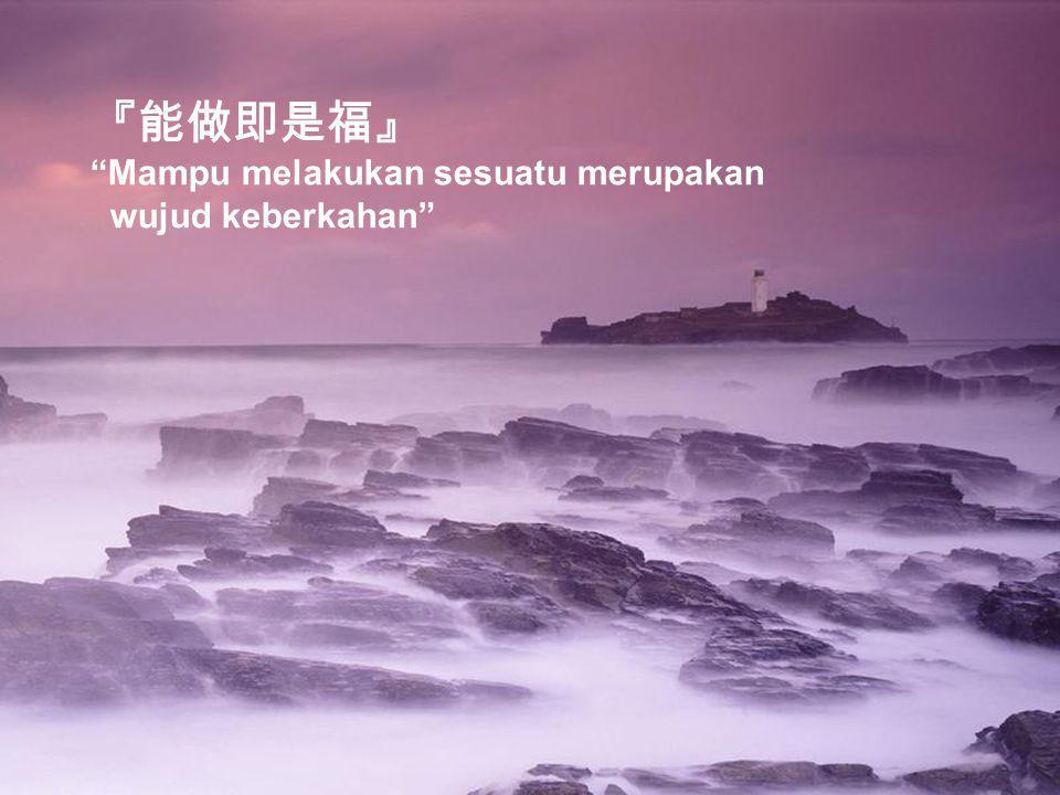 『能做即是福』 Mampu melakukan sesuatu merupakan wujud keberkahan